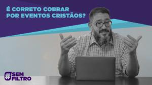 É CORRETO COBRAR POR EVENTOS CRISTÃOS – Luciano Subirá