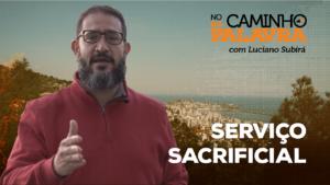 [NCDP] SERVIÇO SACRIFICIAL – Luciano Subirá