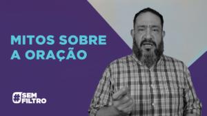[SEM FILTRO] MITOS SOBRE A ORAÇÃO – Luciano Subirá