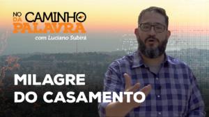 [NCDP] MILAGRE DO CASAMENTO – Luciano Subirá