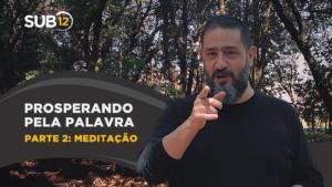 [SUB12] PROSPERANDO PELA PALAVRA | PARTE 2: MEDITAÇÃO – Luciano Subirá