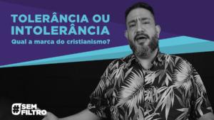 [SEM FILTRO] TOLERÂNCIA OU INTOLERÂNCIA – Luciano Subirá